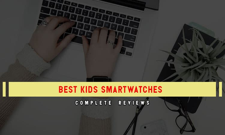 Top 7 Best Kids Smartwatches To Have In 2021 Review